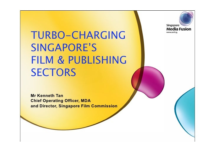 TURBO-CHARGING SINGAPORE'S FILM & PUBLISHING SECTORS  Mr Kenneth Tan Chief Operating Officer, MDA and Director, Singapore ...