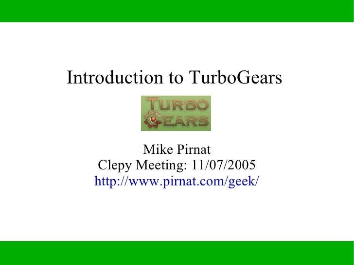 Introduction to TurboGears              Mike Pirnat    Clepy Meeting: 11/07/2005    http://www.pirnat.com/geek/