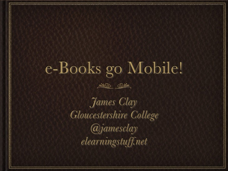 e-Books go Mobile!        James Clay   Gloucestershire College        @jamesclay     elearningstuff.net