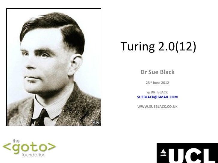 Turing 2.0(12)    Dr Sue Black      23rd June 2012        @DR_BLACK   SUEBLACK@GMAIL.COM   WWW.SUEBLACK.CO.UK