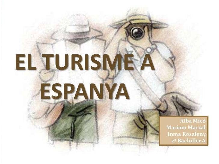 EL TURISME A ESPANYA<br />Alba Micó <br />Mariam Marzal <br />Inma Rosaleny <br />2º Bachiller A <br />