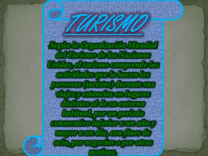 TURISMO<br />Según la Organización Mundial del Turismo de las Naciones Unidas, el turismo comprende las actividades que lo...