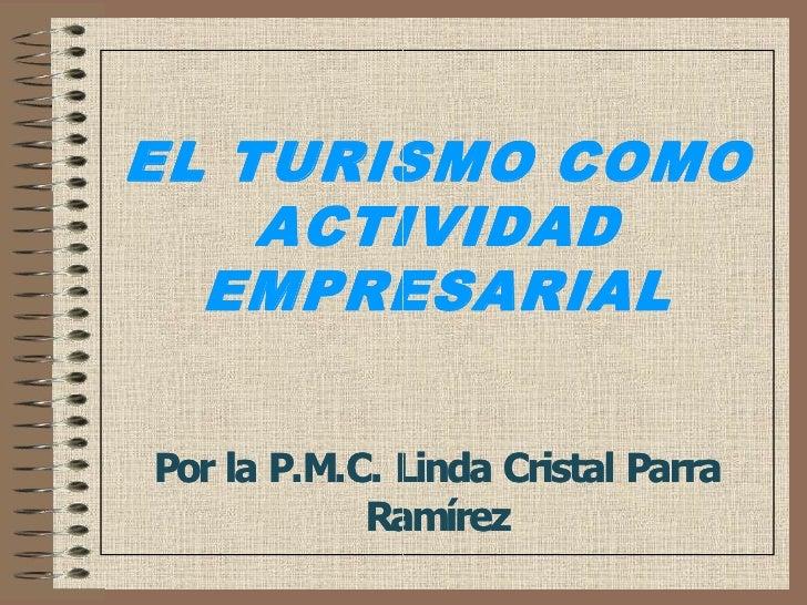 EL TURISMO COMO     ACTIVIDAD   EMPRESARIAL   EMPRESARIAL   PorlaP.M.C.LindaCristalParra             Ramírez       ...
