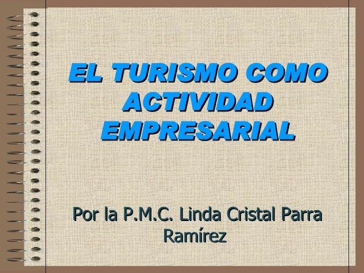 EL TURISMO COMO ACTIVIDAD EMPRESARIAL Por la P.M.C. Linda Cristal Parra Ramírez