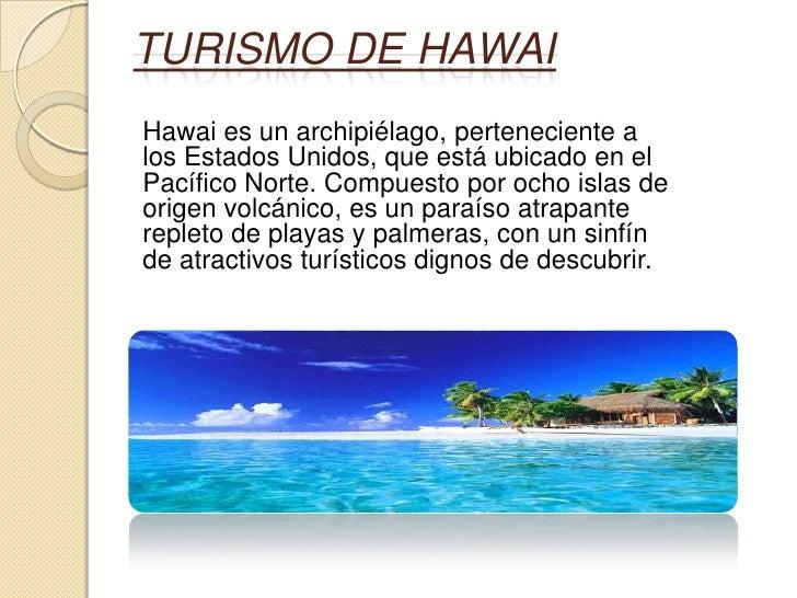 TURISMO DE HAWAIHawai es un archipiélago, perteneciente alos Estados Unidos, que está ubicado en elPacífico Norte. Compues...
