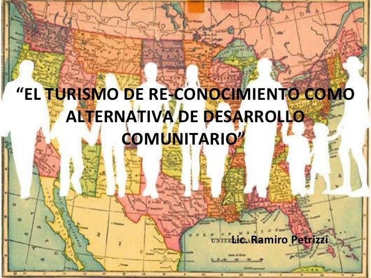 """"""" EL TURISMO DE RE-CONOCIMIENTO COMO ALTERNATIVA DE DESARROLLO COMUNITARIO""""  Lic. Ramiro Petrizzi"""