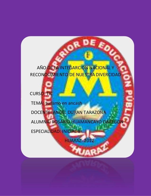 AÑO DE LA INTEGARCION NACIONAL YRECONOCIMIENTO DE NUESTRA DIVERCIDADCURSO: TICTEMA: turismo en ancashDOCENTE: ANGEL DURAN ...