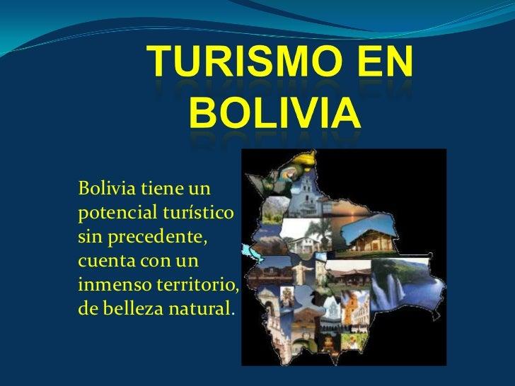 TURISMO EN BOLIVIA<br />Bolivia tiene un potencial turístico sin precedente, cuenta con un inmenso territorio, de belleza ...