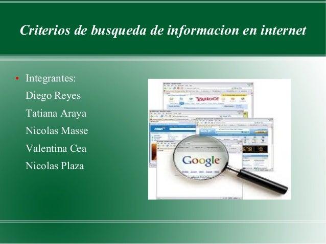 Criterios de busqueda de informacion en internet ● Integrantes: Diego Reyes Tatiana Araya Nicolas Masse Valentina Cea Nico...