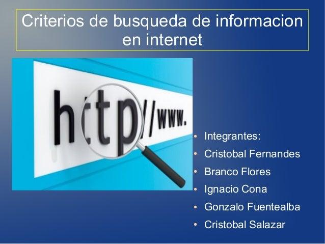 Criterios de busqueda de informacion en internet ● Integrantes: ● Cristobal Fernandes ● Branco Flores ● Ignacio Cona ● Gon...