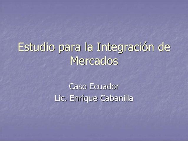 Estudio para la Integración de Mercados Caso Ecuador Lic. Enrique Cabanilla