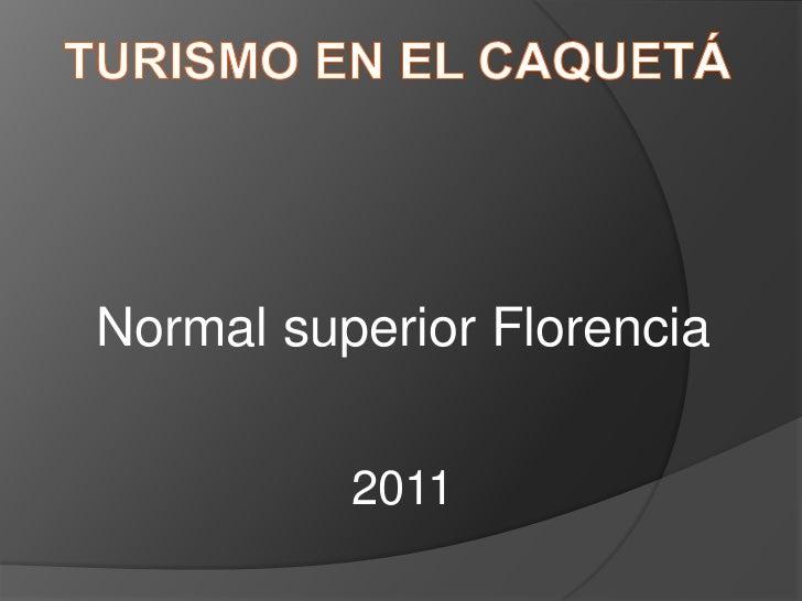 Turismo en el Caquetá  <br />Normal superior Florencia<br />2011<br />
