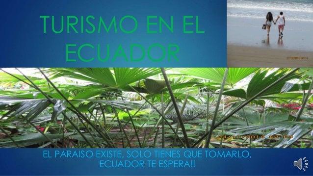 TURISMO EN EL ECUADOR EL PARAISO EXISTE, SOLO TIENES QUE TOMARLO, ECUADOR TE ESPERA!!