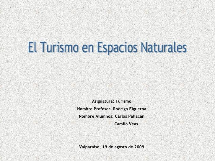 El Turismo en Espacios Naturales Asignatura: Turismo Nombre Profesor: Rodrigo Figueroa Nombre Alumnos: Carlos Pallacán   C...