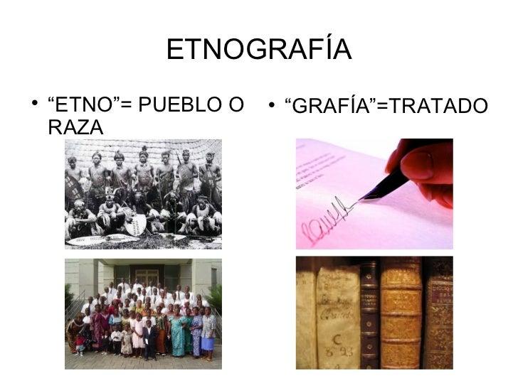 """ETNOGRAFÍA    """"ETNO""""= PUEBLO O                              """"GRAFÍA""""=TRATADO    RAZA"""