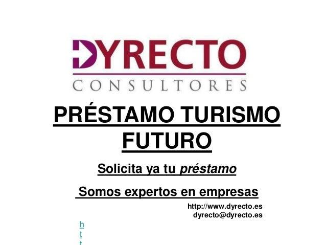PRÉSTAMO TURISMO     FUTURO     Solicita ya tu préstamo Somos expertos en empresas                   http://www.dyrecto.es...