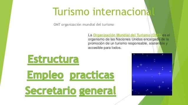 Turismo internacional OMT organización mundial del turismo La Organización Mundial del Turismo (OMT) es el organismo de la...