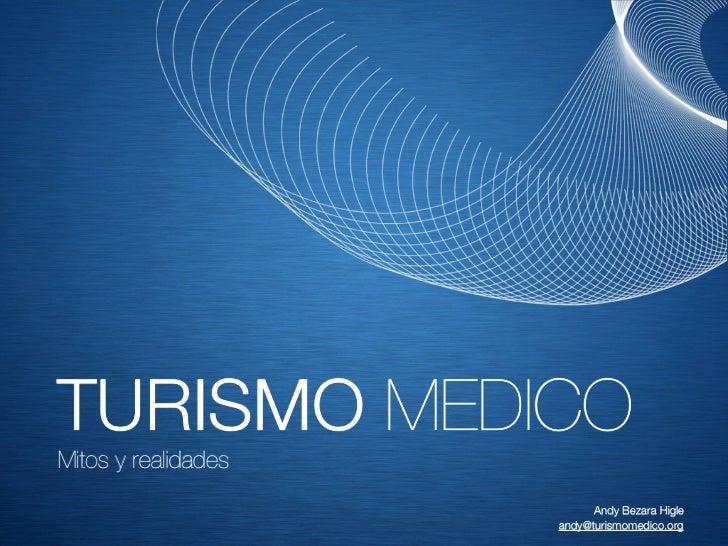 TURISMO MEDICOMitos y realidades                           Andy Bezara Higle                     andy@turismomedico.org
