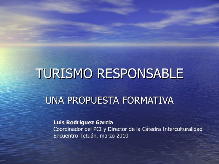 TURISMO RESPONSABLE UNA PROPUESTA FORMATIVA Luis Rodríguez García Coordinador del PCI y Director de la Cátedra Intercultur...