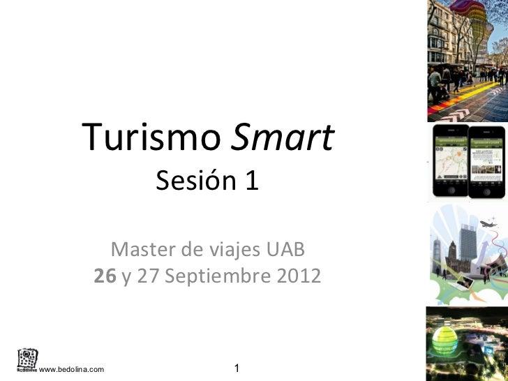 Turismo Smart                   Sesión 1              Master de viajes UAB             26 y 27 Septiembre 2012www.bedolina...