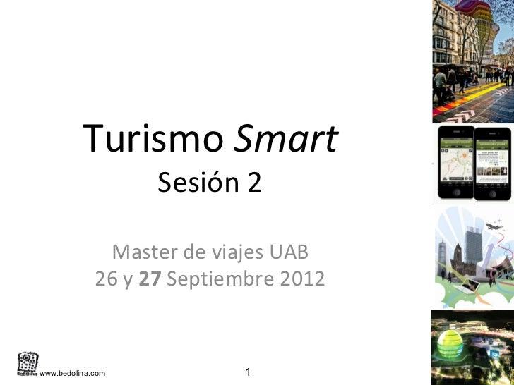 Turismo Smart                   Sesión 2              Master de viajes UAB             26 y 27 Septiembre 2012www.bedolina...
