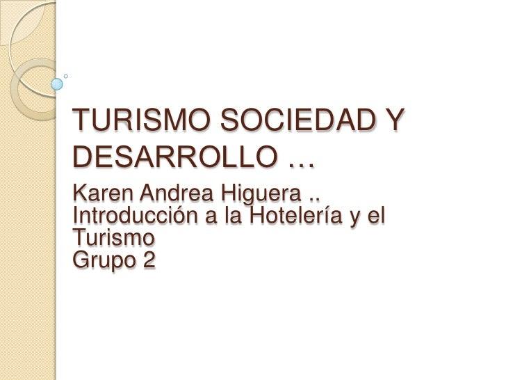 TURISMO SOCIEDAD Y DESARROLLO …<br />Karen Andrea Higuera ..<br />Introducción a la Hotelería y el Turismo <br />Grupo 2<b...