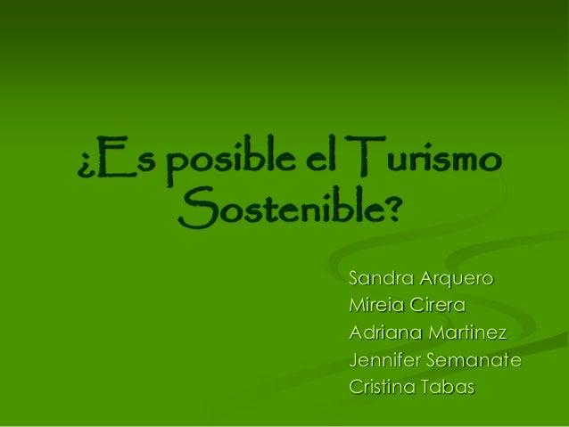 ¿Es posible el Turismo Sostenible? Sandra Arquero Mireia Cirera Adriana Martinez Jennifer Semanate Cristina Tabas
