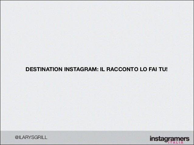 !  DESTINATION INSTAGRAM: IL RACCONTO LO FAI TU!  @ILARYSGRILL