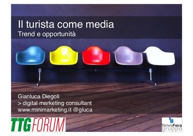 Gianluca Diegoli! > digital marketing consultant! www.minimarketing.it @gluca ! Il turista come media Trend e opportunità!