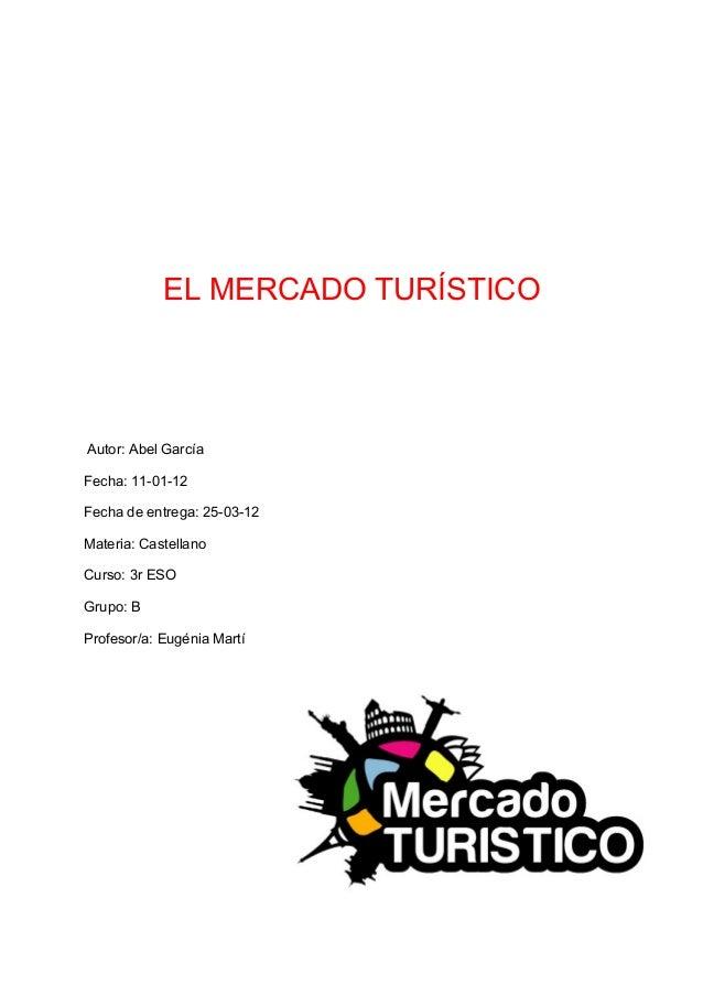 EL MERCADO TURÍSTICOAutor: Abel GarcíaFecha: 11-01-12Fecha de entrega: 25-03-12Materia: CastellanoCurso: 3r ESOGrupo: BPro...