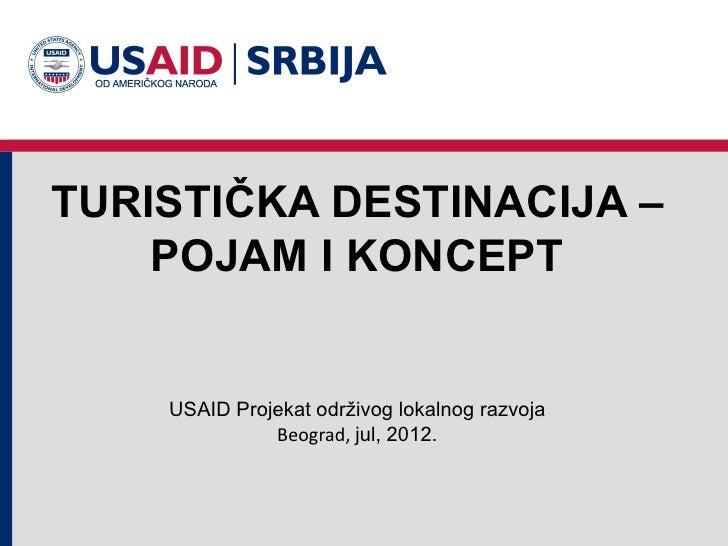 TURISTIČKA DESTINACIJA –    POJAM I KONCEPT    USAID Projekat održivog lokalnog razvoja              Beograd, jul, 2012.