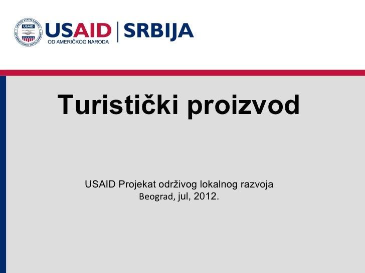 Turistički proizvod  USAID Projekat održivog lokalnog razvoja            Beograd, jul, 2012.
