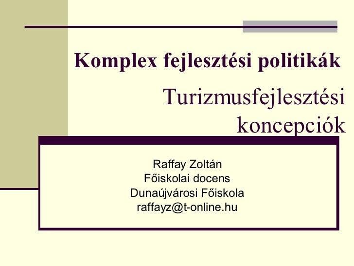 Komplex fejlesztési politikák Raffay Zoltán Főiskolai docens Dunaújvárosi Főiskola [email_address] Turizmusfejlesztési kon...