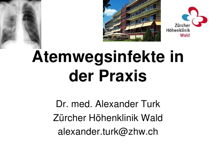 Atemwegsinfekte in    der Praxis  Dr. med. Alexander Turk  Zürcher Höhenklinik Wald   alexander.turk@zhw.ch