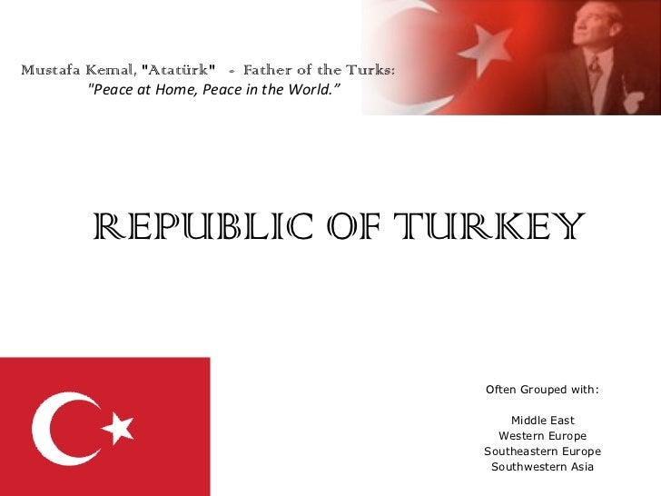 REPUBLIC OF TURKEY Often Grouped with: Middle East Western Europe Southeastern Europe Southwestern Asia Mustafa Kemal, &qu...