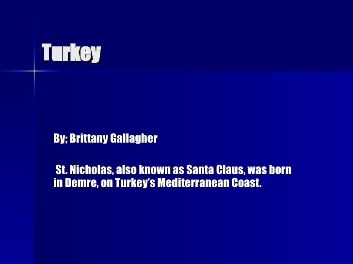 Turkey By; Brittany Gallagher St. Nicholas, also known as Santa Claus, was born in Demre, on Turkey's Mediterranean Coast.