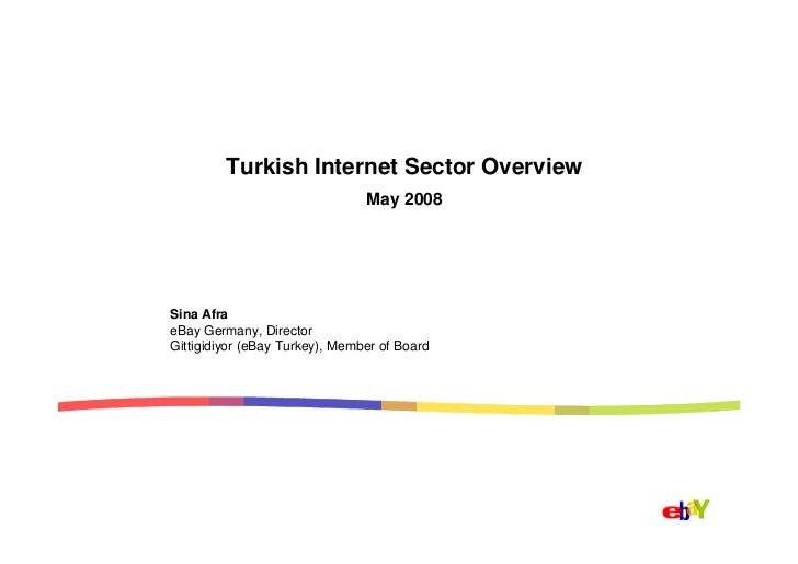 Turkish Internet Sector Overview                                 May 2008     Sina Afra eBay Germany, Director Gittigidiyo...