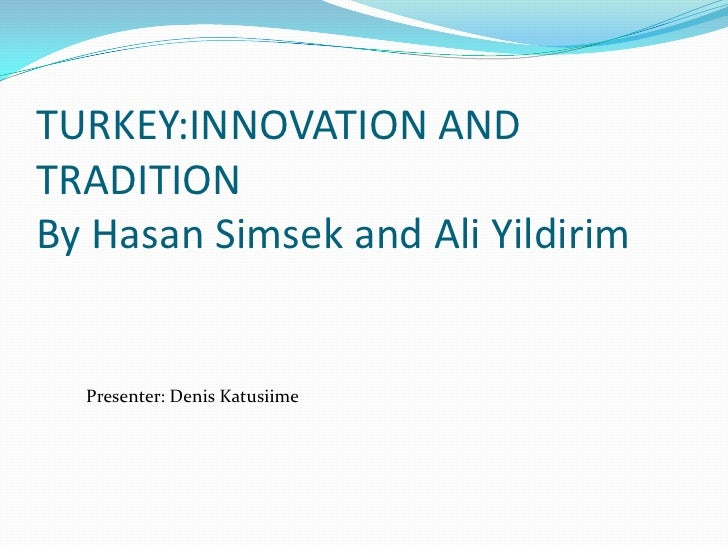 TURKEY:INNOVATION ANDTRADITIONBy Hasan Simsek and Ali Yildirim  Presenter: Denis Katusiime