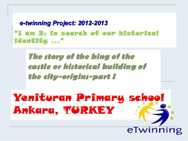 "e-twinning Project: 2012-2013""I am 2: in search of our histor icalidentity ...""   The story of the king of the   castle or..."