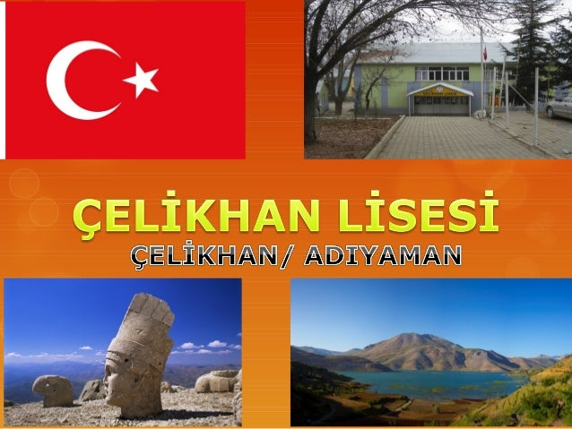 ÇELİKHAN   Çelikhan is a small town of Adıyaman, in    south east of Turkey   Population : 8000   Source of income : To...