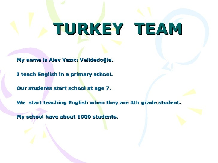TURKEY  TEAM My name is Alev Yazıcı Velidedoğlu.  I teach English in a primary school. Our students start school at age 7....