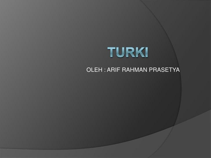 OLEH : ARIF RAHMAN PRASETYA<br />TURKI<br />