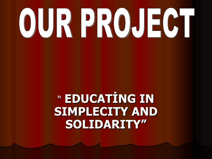 """""""  EDUCATİNG IN SIMPLECITY AND SOLIDARITY"""" OUR PROJECT"""
