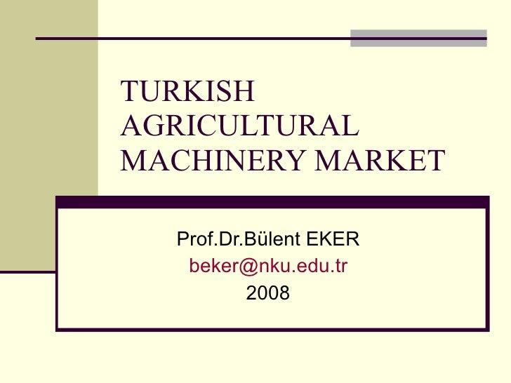 TURKISH AGRICULTURAL MACHINERY MARKET Prof.Dr.Bülent EKER [email_address] 2008