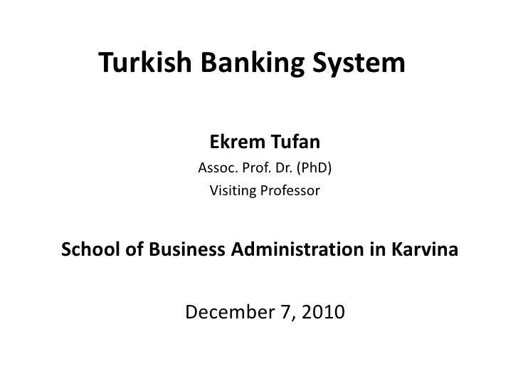 Turkish Banking System<br />Ekrem Tufan<br />Assoc. Prof. Dr. (PhD)<br />Visiting Professor <br />School of Business Admin...