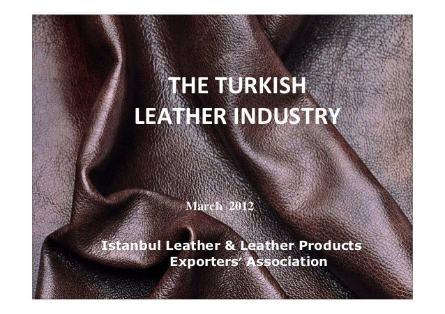 THE TURKISH LEATHER INDUSTRY Istanbul Leather & Leather Products Exporters' Association March 2012