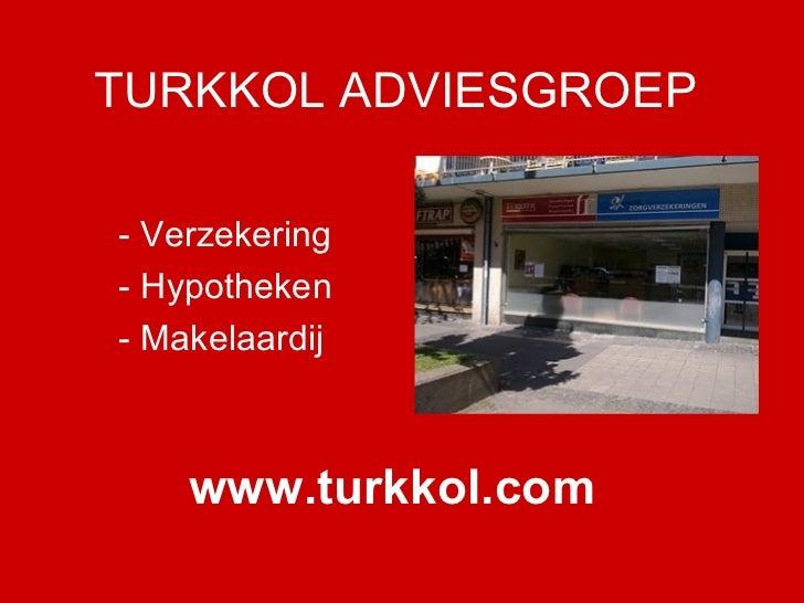 TURKKOL ADVIESGROEP - Verzekering - Hypotheken - Makelaardij www.turkkol.com