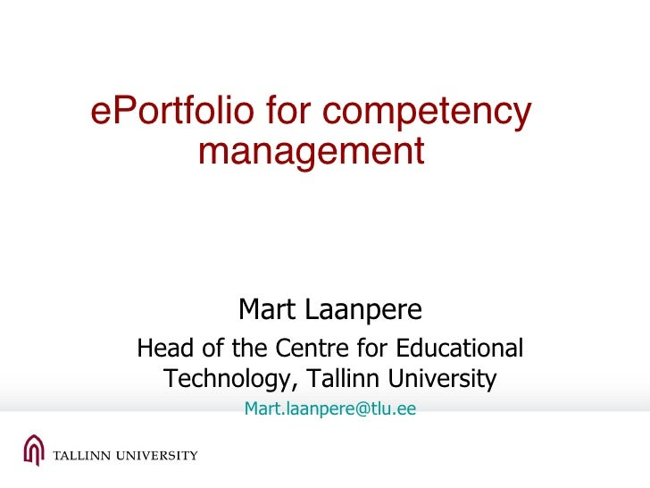 ePortfolio for competency management Mart Laanpere Head of the Centre for Educational Technology, Tallinn University Mart....