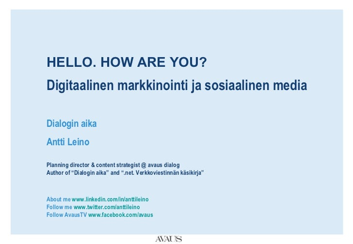 HELLO. HOW ARE YOU? Digitaalinen markkinointi ja sosiaalinen media Dialogin aika Antti Leino Planning director & content s...