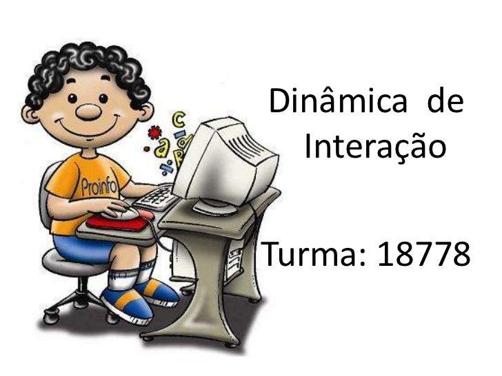 Dinâmica  de Interação<br />Turma: 18778<br />